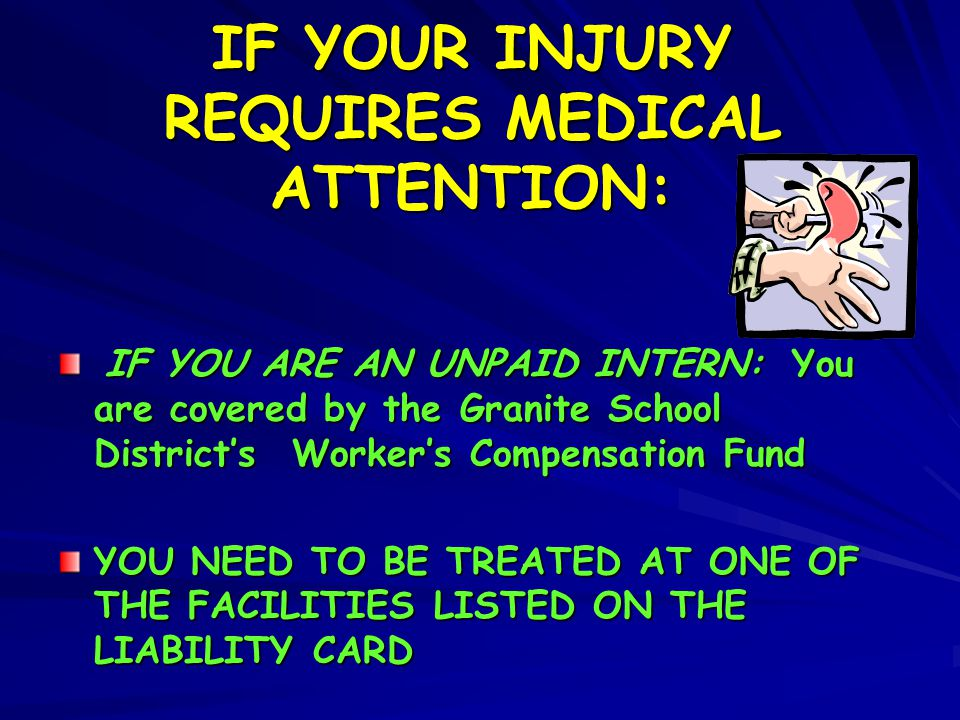 IF YOUR INJURY REQUIRES MEDICAL ATTENTION: IF YOU ARE AN UNPAID INTERN: You are covered by the Granite School District's Worker's Compensation Fund IF
