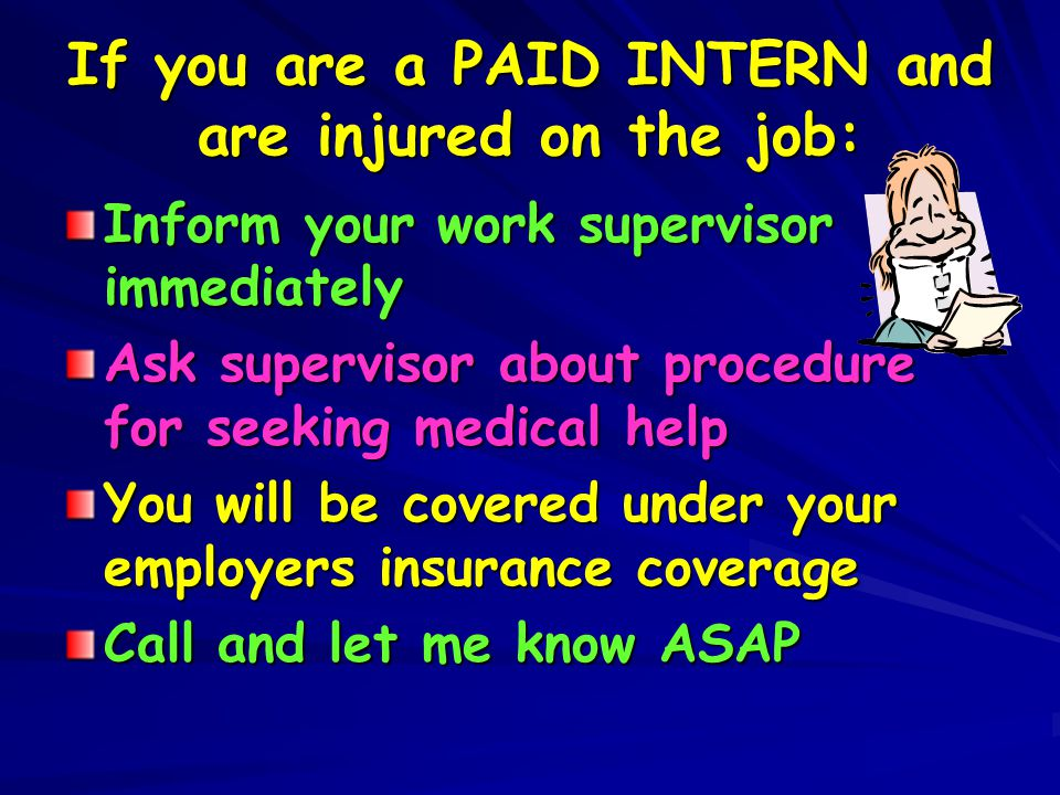 If you are a PAID INTERN and are injured on the job: Inform your work supervisor immediately Ask supervisor about procedure for seeking medical help Y