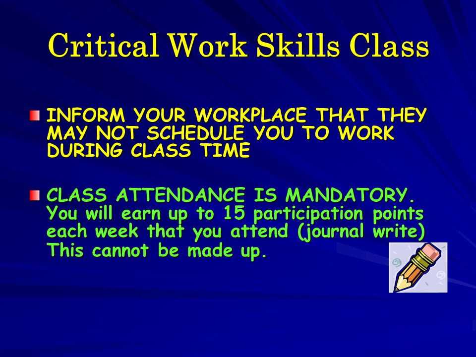Critical Work Skills Class INFORM YOUR WORKPLACE THAT THEY MAY NOT SCHEDULE YOU TO WORK DURING CLASS TIME CLASS ATTENDANCE IS MANDATORY. You will earn