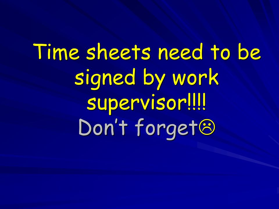 Time sheets need to be signed by work supervisor!!!! Don't forget 