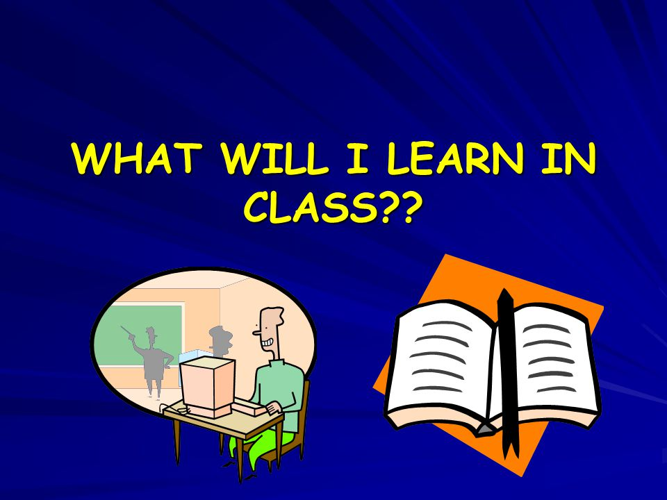 WHAT WILL I LEARN IN CLASS??