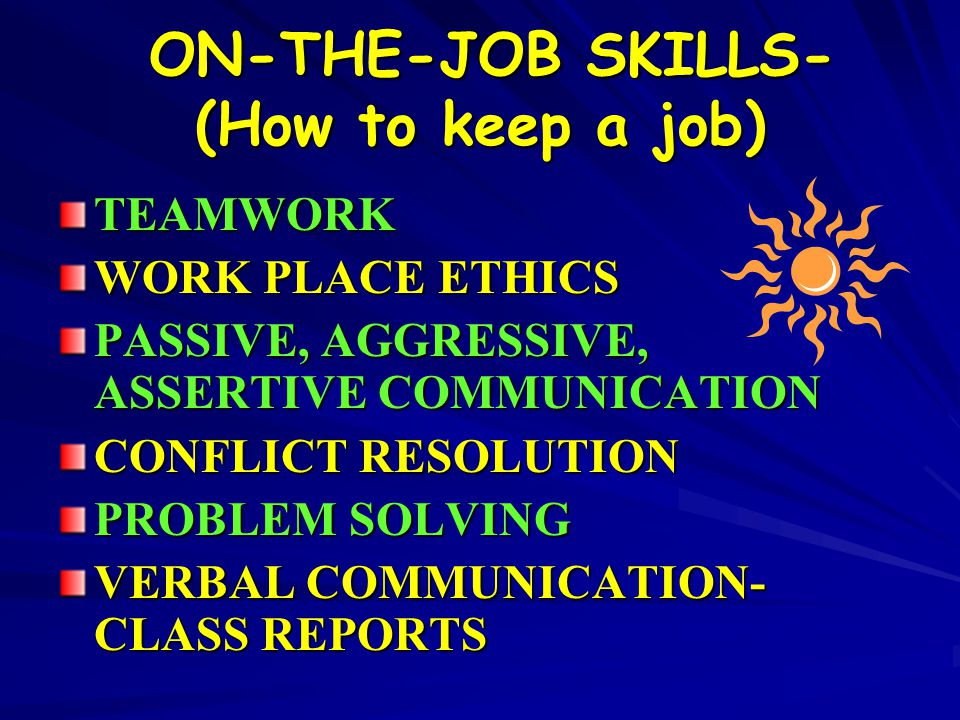 ON-THE-JOB SKILLS- (How to keep a job) ON-THE-JOB SKILLS- (How to keep a job) TEAMWORK WORK PLACE ETHICS PASSIVE, AGGRESSIVE, ASSERTIVE COMMUNICATION