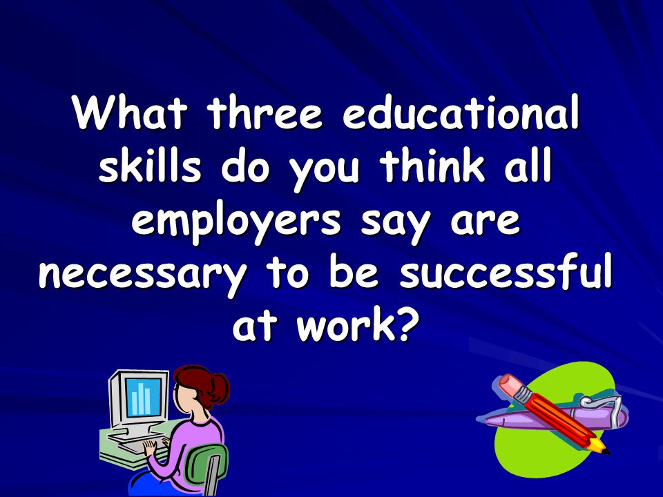 What three educational skills do you think all employers say are necessary to be successful at work?