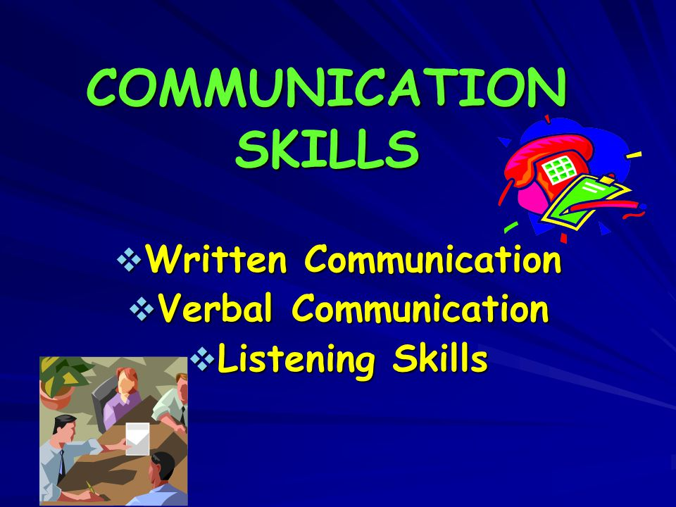 COMMUNICATION SKILLS  Written Communication  Verbal Communication  Listening Skills