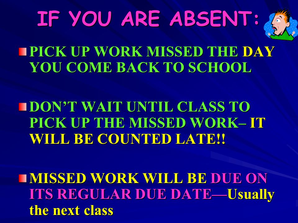 IF YOU ARE ABSENT: PICK UP WORK MISSED THE DAY YOU COME BACK TO SCHOOL DON'T WAIT UNTIL CLASS TO PICK UP THE MISSED WORK– IT WILL BE COUNTED LATE!! MI
