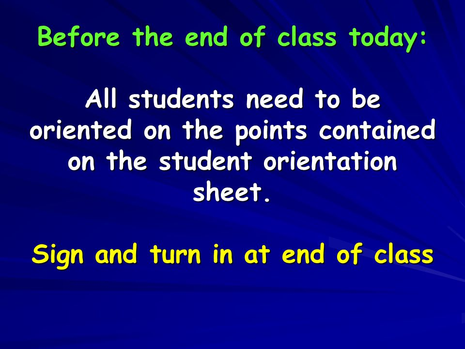 Before the end of class today: All students need to be oriented on the points contained on the student orientation sheet. Sign and turn in at end of c