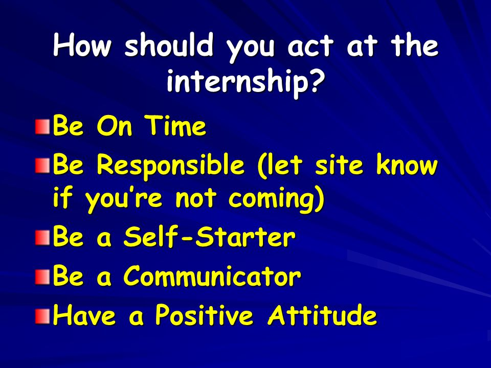 How should you act at the internship? Be On Time Be Responsible (let site know if you're not coming) Be a Self-Starter Be a Communicator Have a Positi