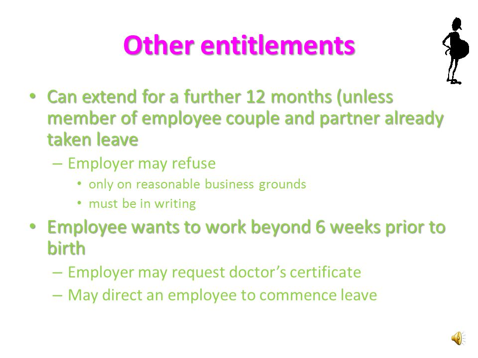 Evidence 10 weeks written notice (Unpaid Parental Leave Request Form) Specify the intended start and end dates of leave At least four weeks before intended start date – Confirm intended start and end dates or advise changes Where concurrent leave is to be taken in separate periods – same notice periods for first period, second and subsequent – 4 weeks notice Employer may require evidence of expected date of birth (i.e.