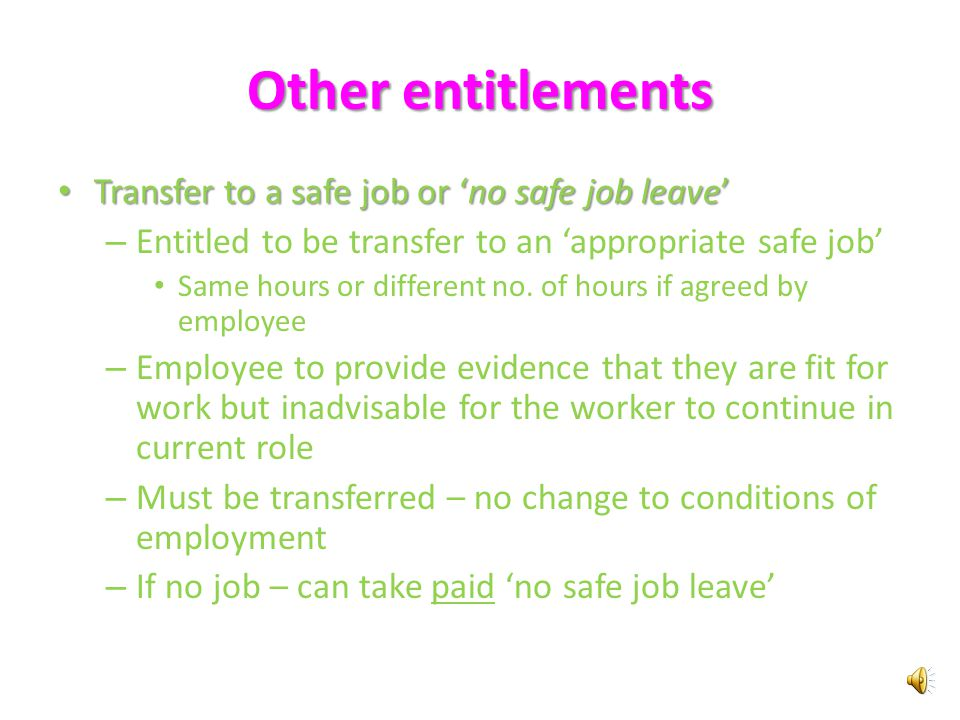 Other entitlements Stillbirth Stillbirth – Can reduce or cancel their period of leave – Written notice – May return to work within 4 weeks of giving notice – Leave ends immediately before the day they are specified to return to work Unpaid special maternity leave Unpaid special maternity leave – Not fit for work because or pregnancy related illness – Pregnancy ends – not in the birth of a living child, within 28 weeks of expected date of birth – Employer may require evidence (medical certificate) – Entitlement to unpaid parental leave is not reduced by the amount of unpaid special maternity leave taken