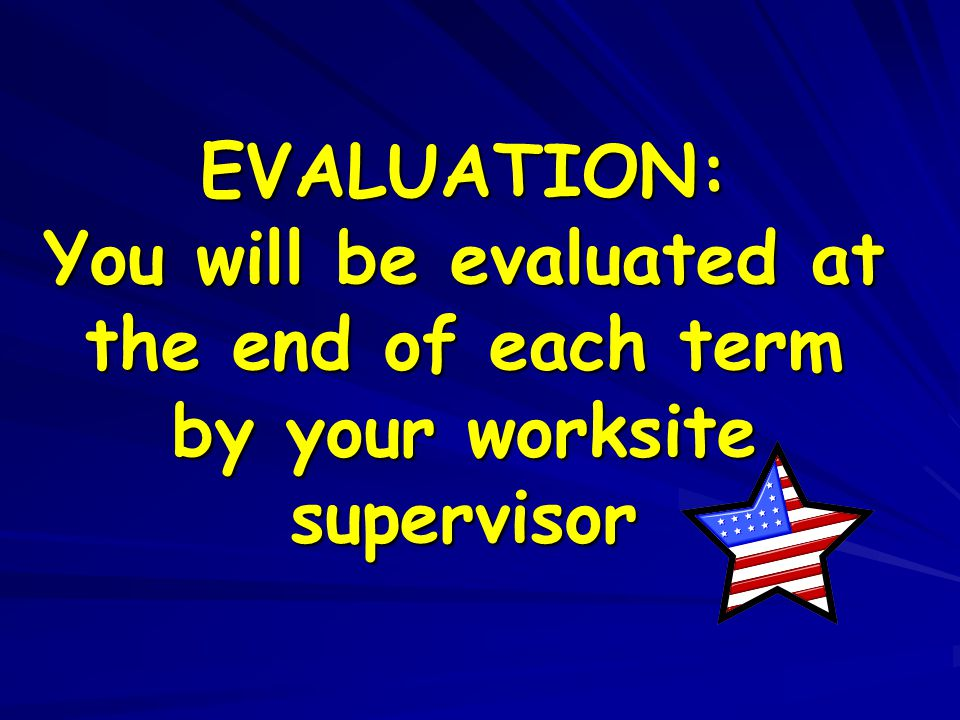 EVALUATION: You will be evaluated at the end of each term by your worksite supervisor