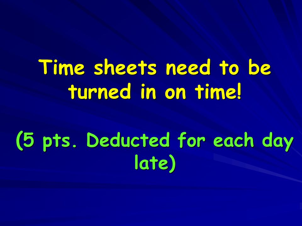 Time sheets need to be turned in on time! ( 5 pts. Deducted for each day late)