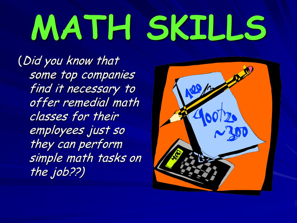MATH SKILLS (Did you know that some top companies find it necessary to offer remedial math classes for their employees just so they can perform simple math tasks on the job )