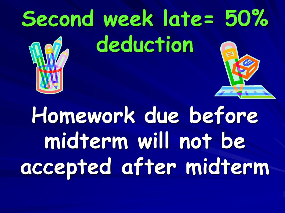 Second week late= 50% deduction Homework due before midterm will not be accepted after midterm