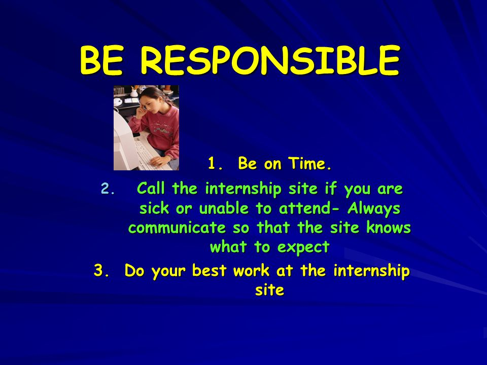 BE RESPONSIBLE 1. Be on Time. 2.