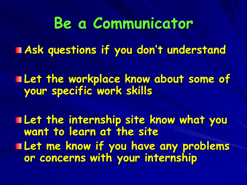 Be a Communicator Ask questions if you don't understand Let the workplace know about some of your specific work skills Let the internship site know what you want to learn at the site Let me know if you have any problems or concerns with your internship