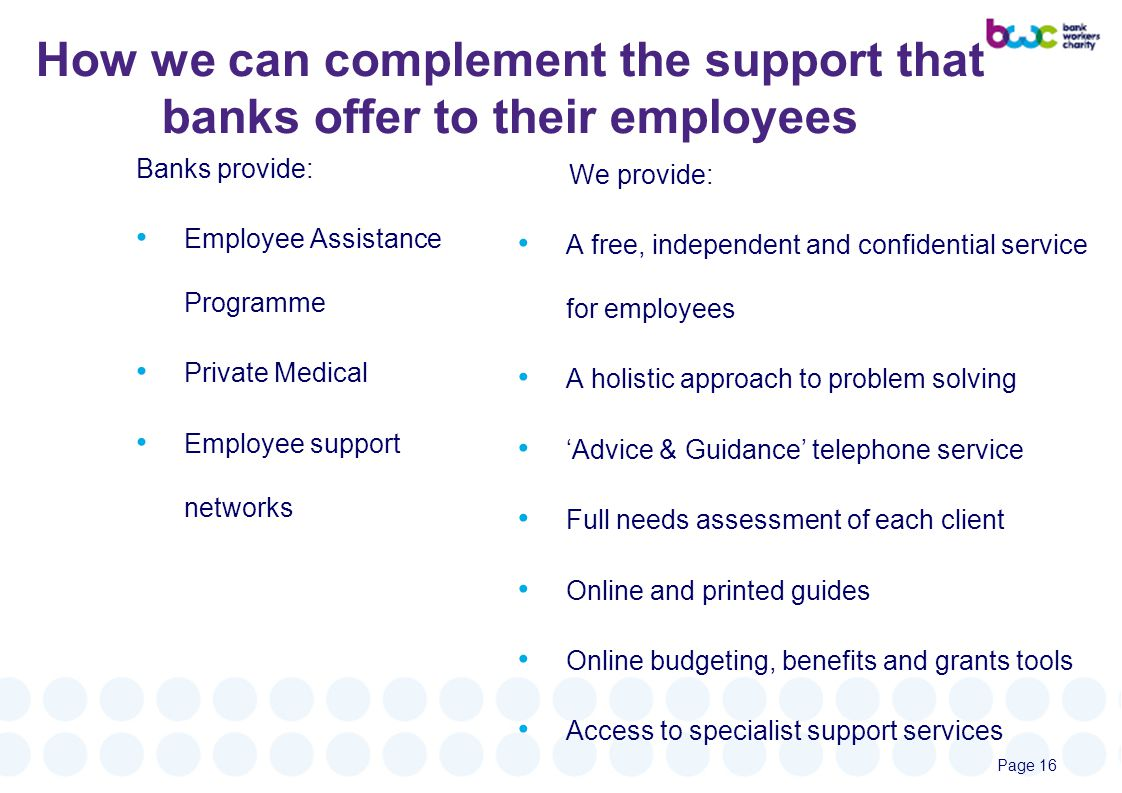 How we can complement the support that banks offer to their employees Banks provide: Employee Assistance Programme Private Medical Employee support networks We provide: A free, independent and confidential service for employees A holistic approach to problem solving 'Advice & Guidance' telephone service Full needs assessment of each client Online and printed guides Online budgeting, benefits and grants tools Access to specialist support services Page 16
