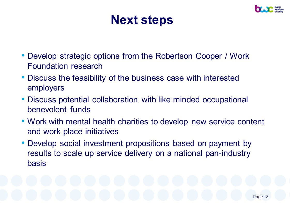 Next steps Develop strategic options from the Robertson Cooper / Work Foundation research Discuss the feasibility of the business case with interested employers Discuss potential collaboration with like minded occupational benevolent funds Work with mental health charities to develop new service content and work place initiatives Develop social investment propositions based on payment by results to scale up service delivery on a national pan-industry basis Page 18
