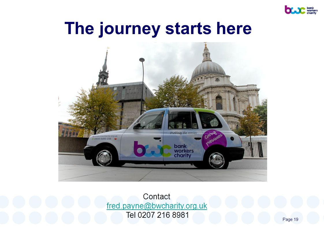 The journey starts here Contact fred.payne@bwcharity.org.uk Tel 0207 216 8981 Page 19