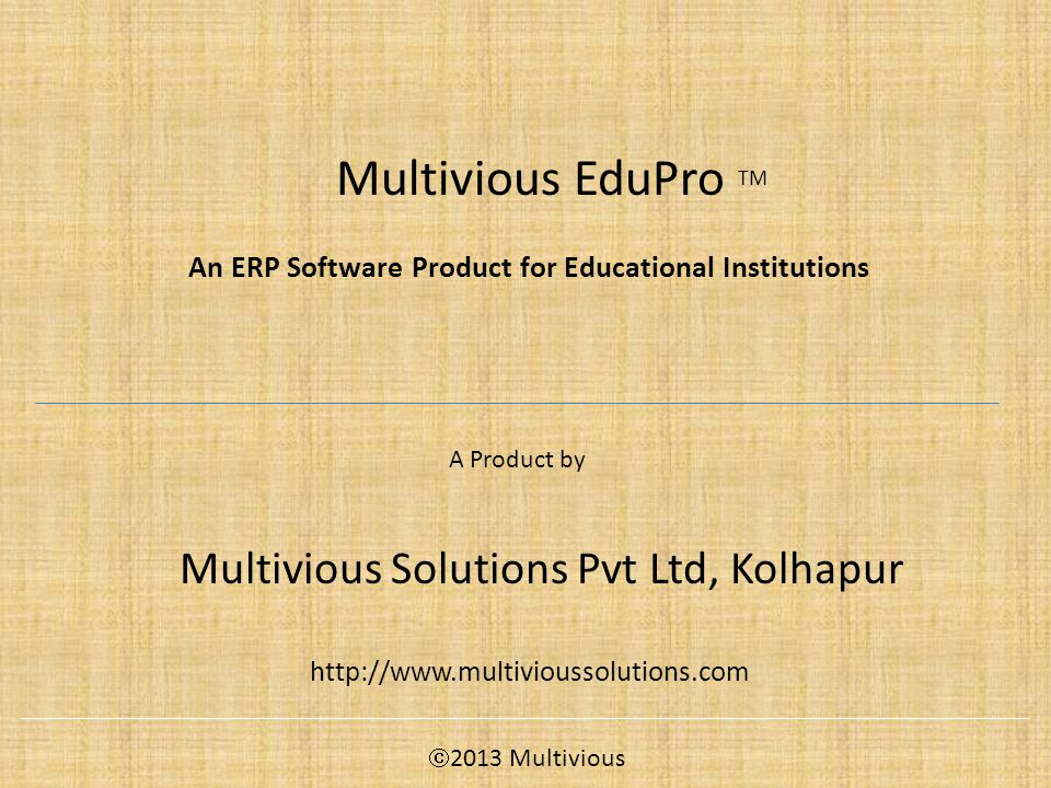 Multivious EduPro TM A Product by Multivious Solutions Pvt Ltd, Kolhapur http://www.multivioussolutions.com An ERP Software Product for Educational Institutions  2013 Multivious