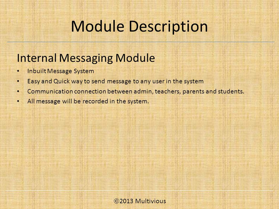 Module Description Internal Messaging Module Inbuilt Message System Easy and Quick way to send message to any user in the system Communication connection between admin, teachers, parents and students.