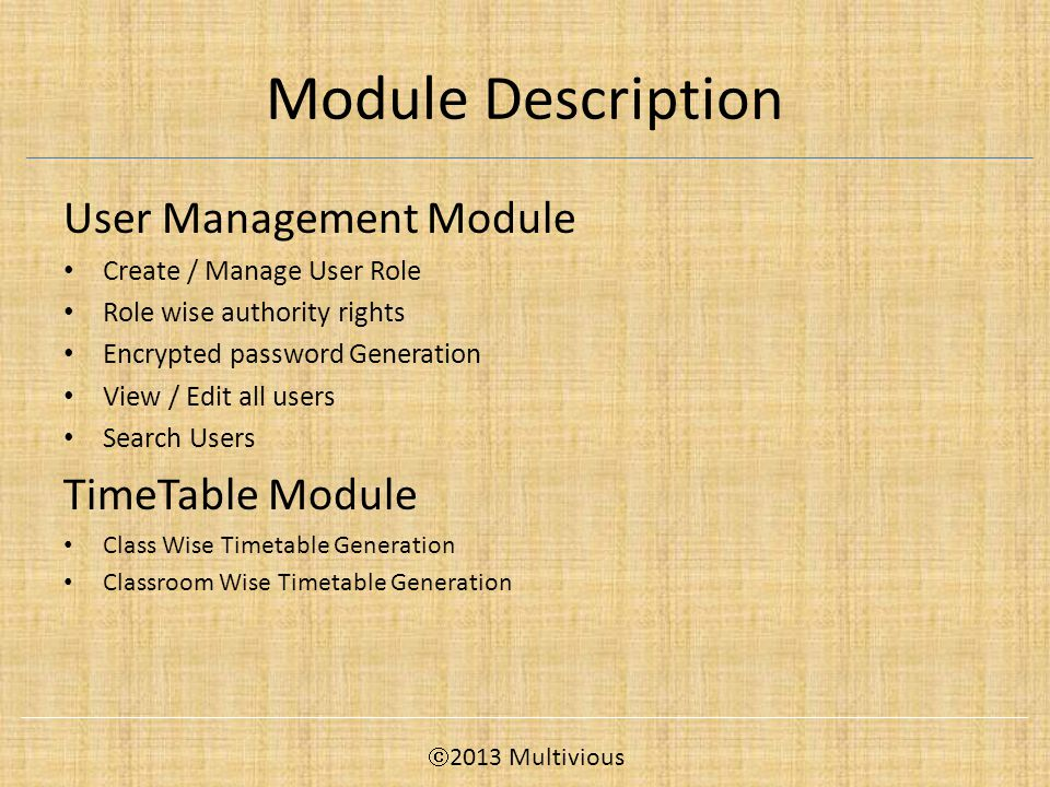 Module Description User Management Module Create / Manage User Role Role wise authority rights Encrypted password Generation View / Edit all users Search Users TimeTable Module Class Wise Timetable Generation Classroom Wise Timetable Generation  2013 Multivious