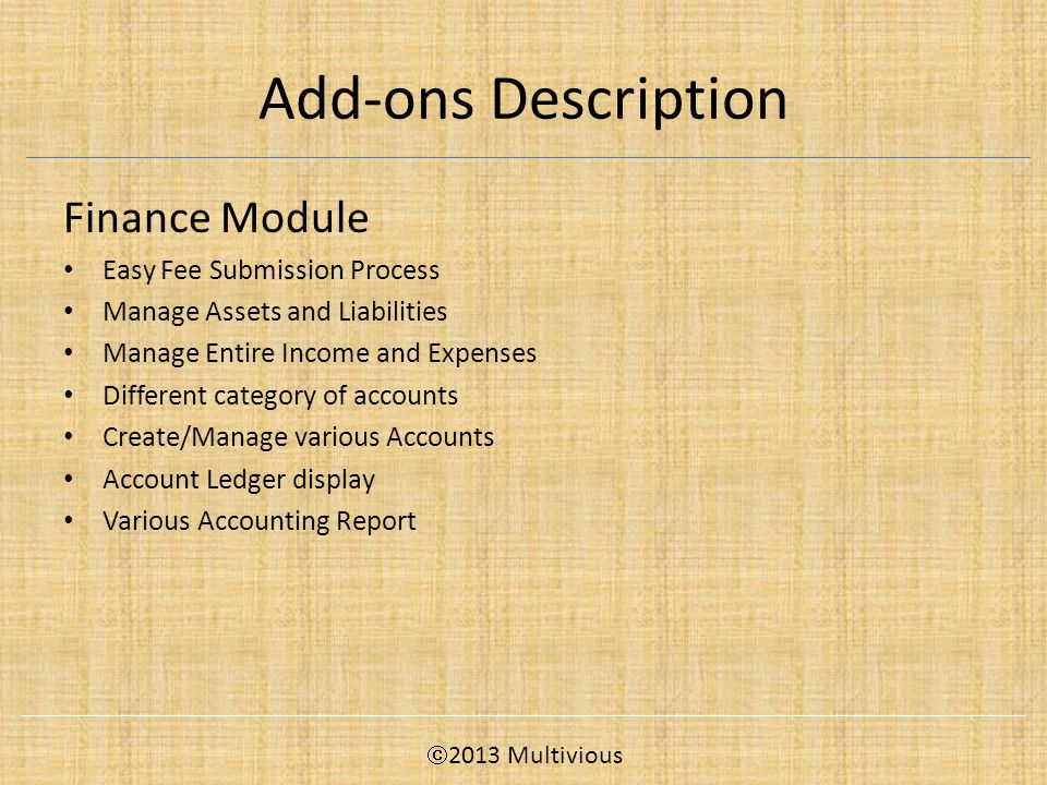 Add-ons Description Finance Module Easy Fee Submission Process Manage Assets and Liabilities Manage Entire Income and Expenses Different category of accounts Create/Manage various Accounts Account Ledger display Various Accounting Report  2013 Multivious