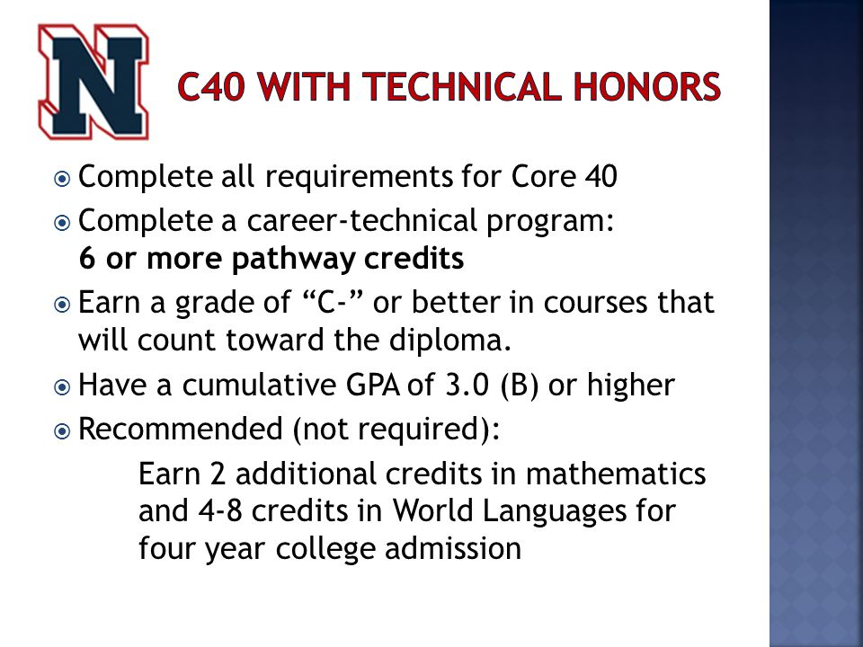  Complete all requirements for Core 40  Complete a career-technical program: 6 or more pathway credits  Earn a grade of C- or better in courses that will count toward the diploma.