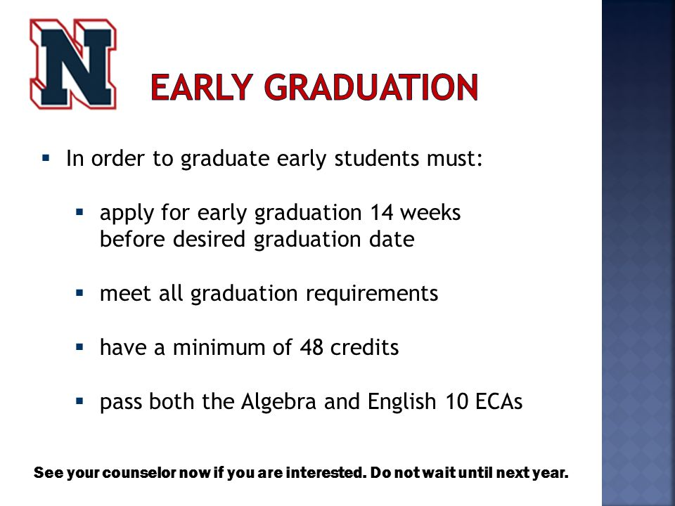  In order to graduate early students must:  apply for early graduation 14 weeks before desired graduation date  meet all graduation requirements  have a minimum of 48 credits  pass both the Algebra and English 10 ECAs See your counselor now if you are interested.