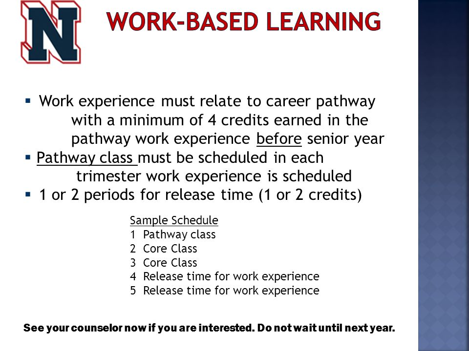  Work experience must relate to career pathway with a minimum of 4 credits earned in the pathway work experience before senior year  Pathway class must be scheduled in each trimester work experience is scheduled  1 or 2 periods for release time (1 or 2 credits) Sample Schedule 1 Pathway class 2 Core Class 3 Core Class 4 Release time for work experience 5 Release time for work experience See your counselor now if you are interested.