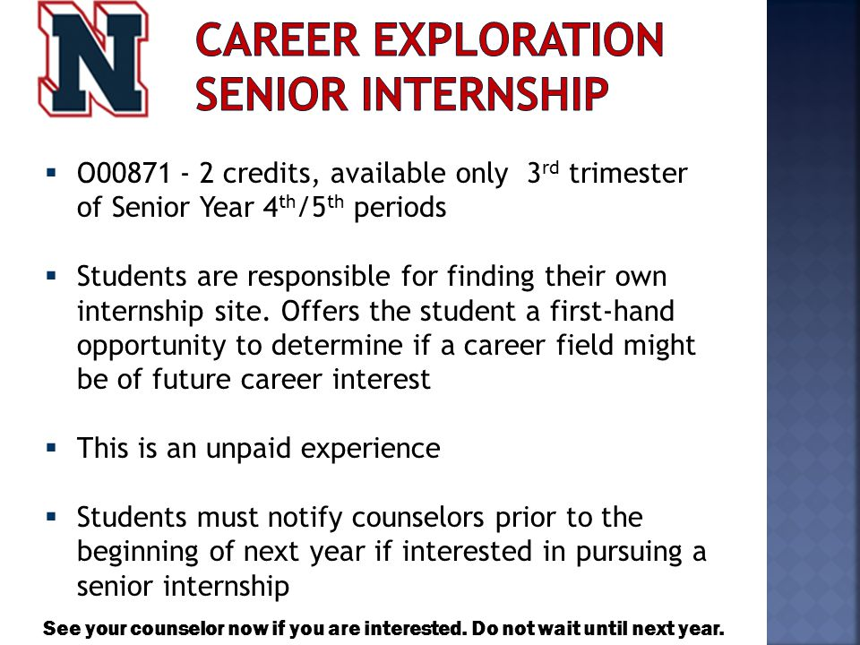  O00871 - 2 credits, available only 3 rd trimester of Senior Year 4 th /5 th periods  Students are responsible for finding their own internship site.