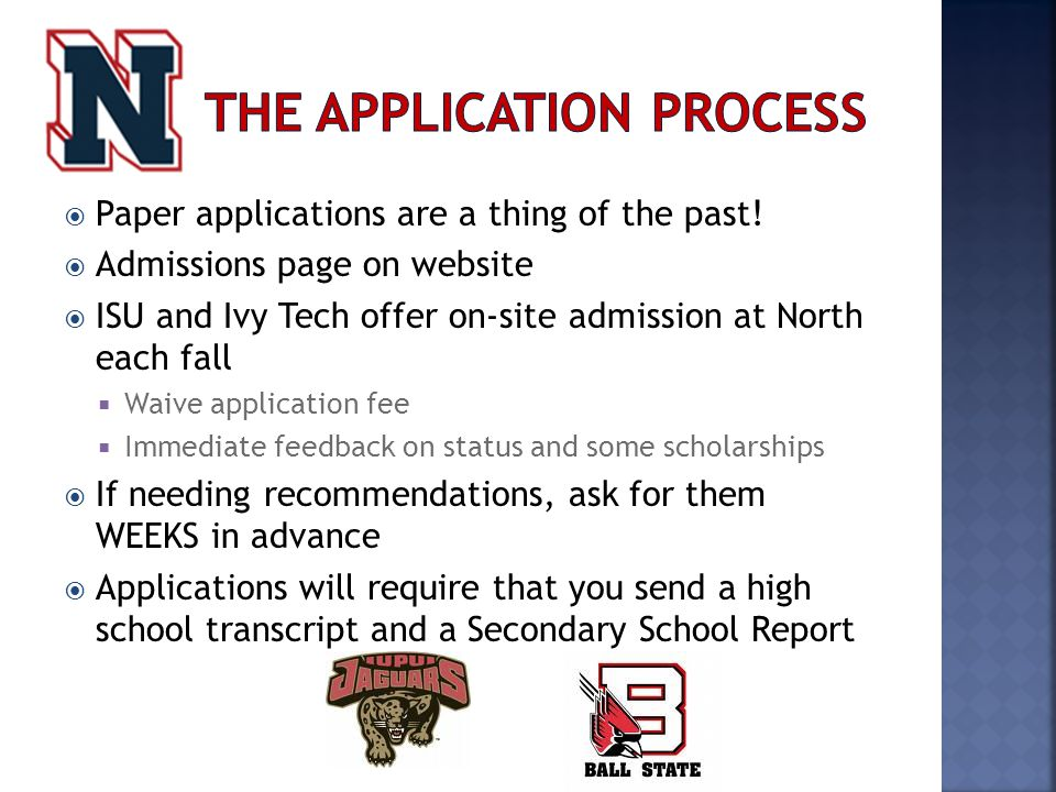  Paper applications are a thing of the past!  Admissions page on website  ISU and Ivy Tech offer on-site admission at North each fall  Waive appli