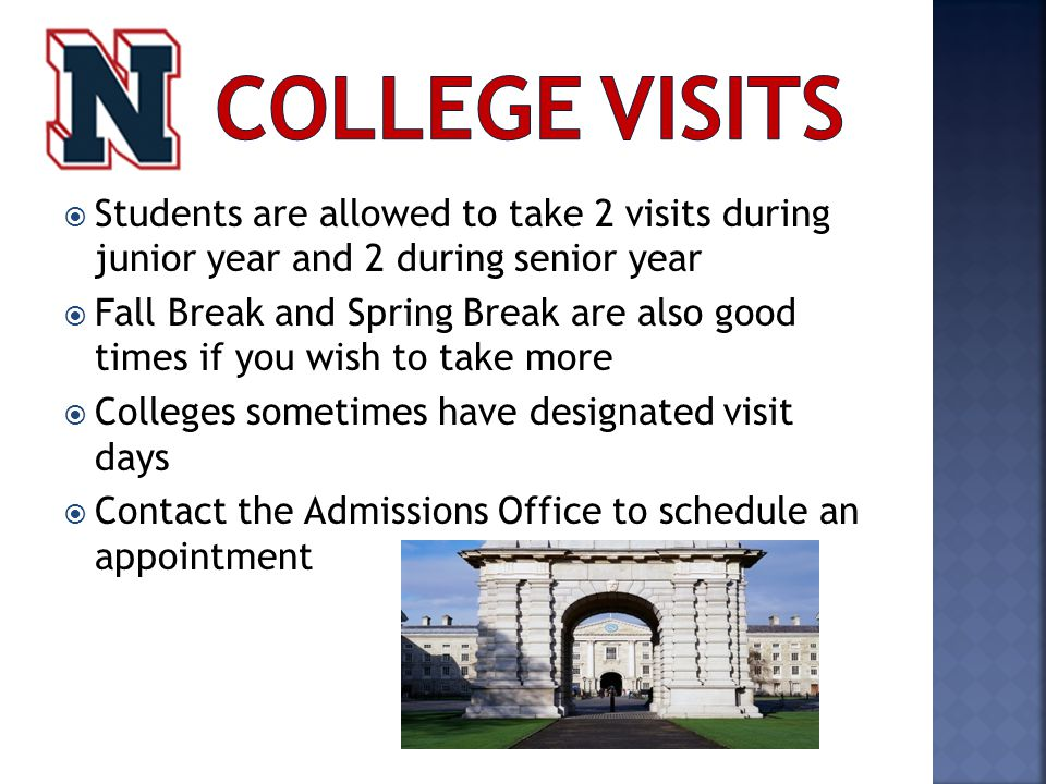  Students are allowed to take 2 visits during junior year and 2 during senior year  Fall Break and Spring Break are also good times if you wish to take more  Colleges sometimes have designated visit days  Contact the Admissions Office to schedule an appointment