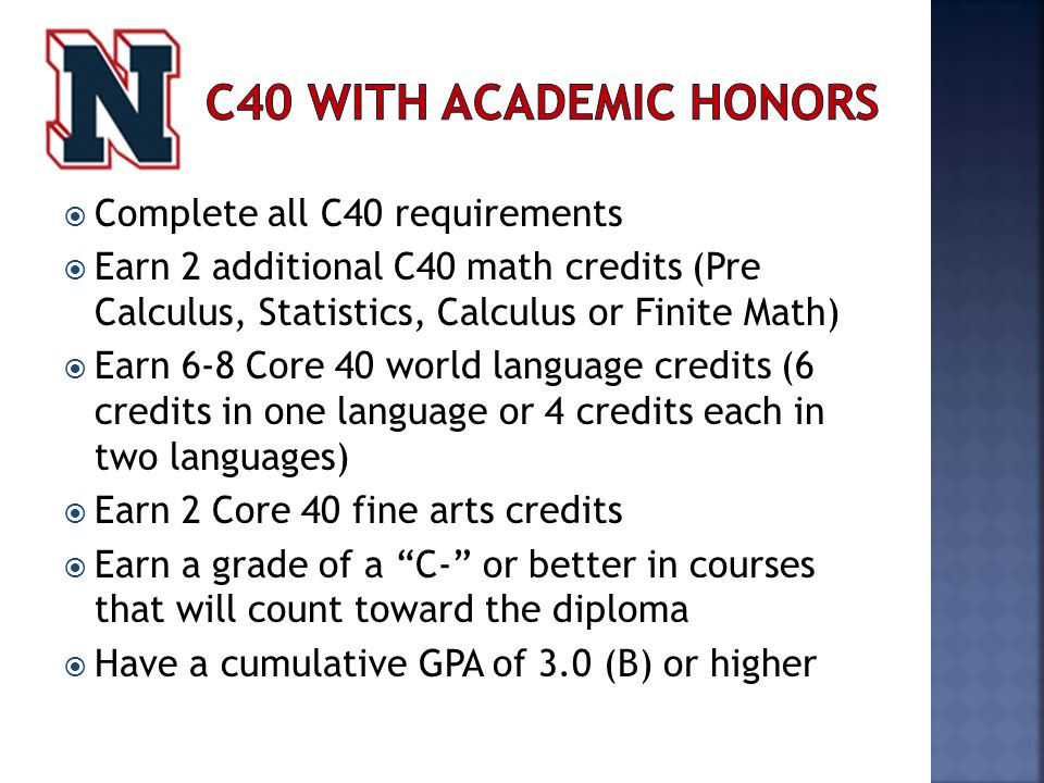  Complete all C40 requirements  Earn 2 additional C40 math credits (Pre Calculus, Statistics, Calculus or Finite Math)  Earn 6-8 Core 40 world language credits (6 credits in one language or 4 credits each in two languages)  Earn 2 Core 40 fine arts credits  Earn a grade of a C- or better in courses that will count toward the diploma  Have a cumulative GPA of 3.0 (B) or higher