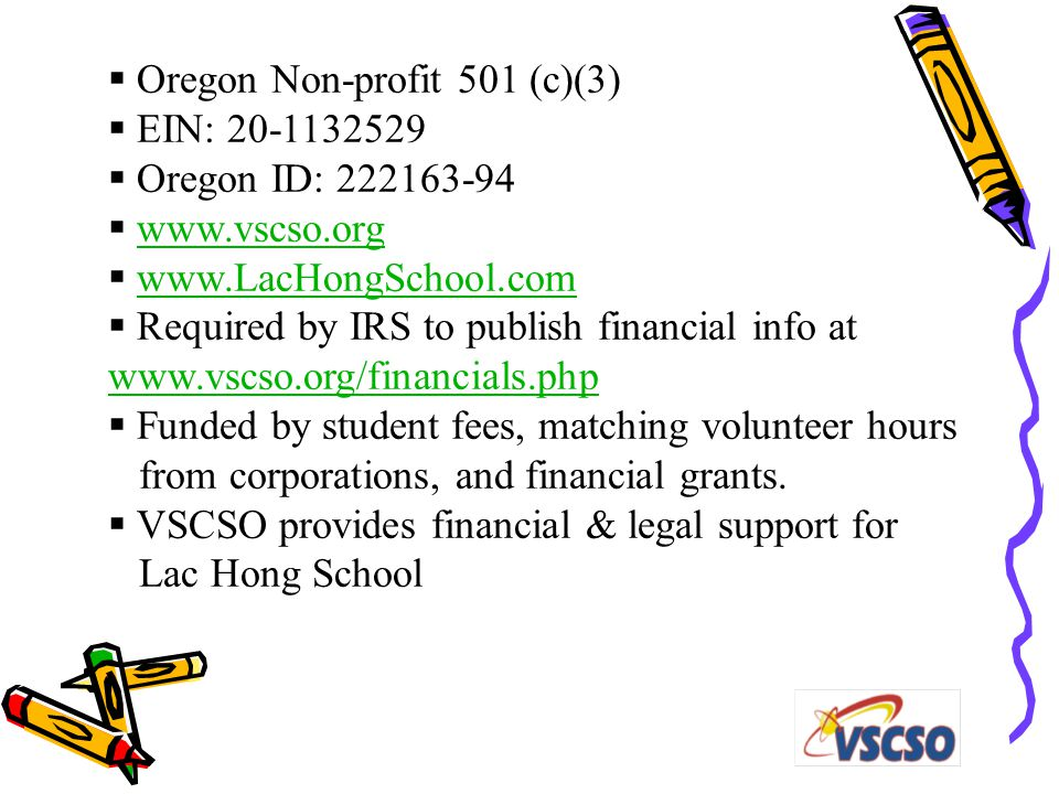  Oregon Non-profit 501 (c)(3)  EIN: 20-1132529  Oregon ID: 222163-94  www.vscso.orgwww.vscso.org  www.LacHongSchool.comwww.LacHongSchool.com  Required by IRS to publish financial info at www.vscso.org/financials.php www.vscso.org/financials.php  Funded by student fees, matching volunteer hours from corporations, and financial grants.