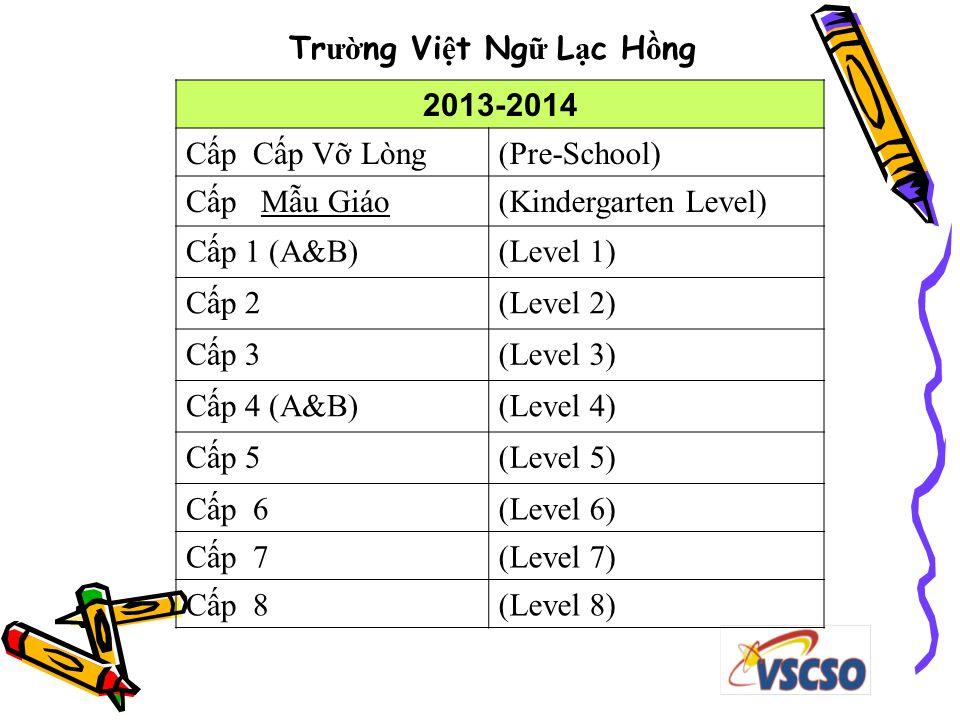 Tr ườ ng Vi ệ t Ng ữ L ạ c H ồ ng 2013-2014 Cấp Cấp Vỡ Lòng(Pre-School) Cấp Mẫu Giáo(Kindergarten Level) Cấp 1 (A&B)(Level 1) Cấp 2(Level 2) Cấp 3(Level 3) Cấp 4 (A&B)(Level 4) Cấp 5(Level 5) Cấp 6(Level 6) Cấp 7(Level 7) Cấp 8(Level 8)