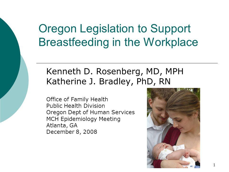 1 Oregon Legislation to Support Breastfeeding in the Workplace Kenneth D. Rosenberg, MD, MPH Katherine J. Bradley, PhD, RN Office of Family Health Pub