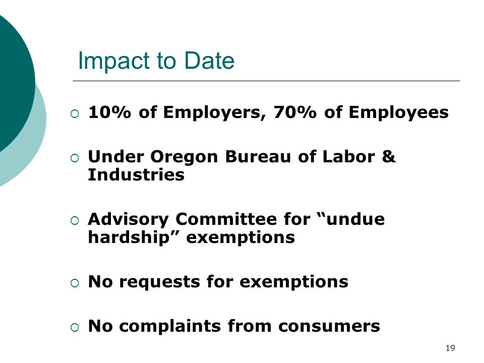 19 Impact to Date  10% of Employers, 70% of Employees  Under Oregon Bureau of Labor & Industries  Advisory Committee for undue hardship exemptions  No requests for exemptions  No complaints from consumers