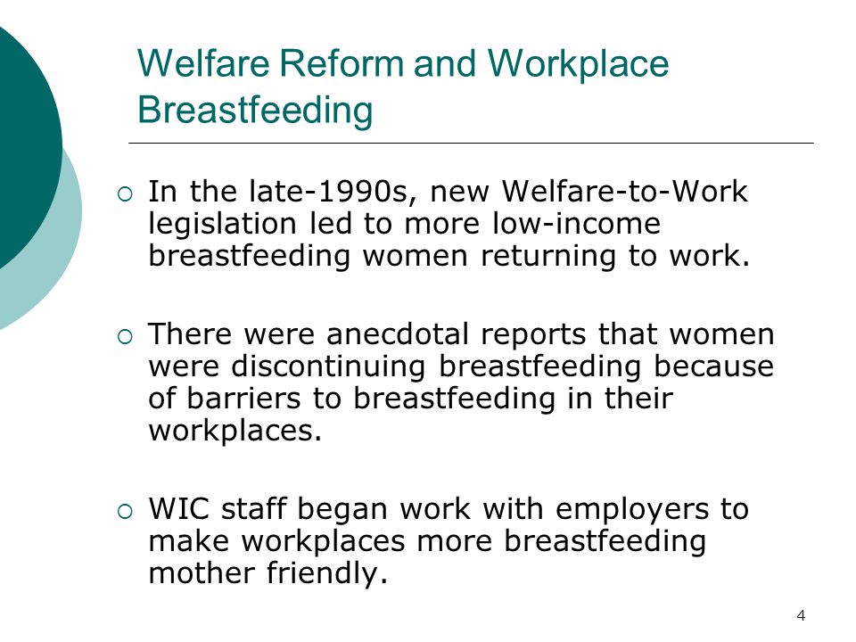 4 Welfare Reform and Workplace Breastfeeding  In the late-1990s, new Welfare-to-Work legislation led to more low-income breastfeeding women returning