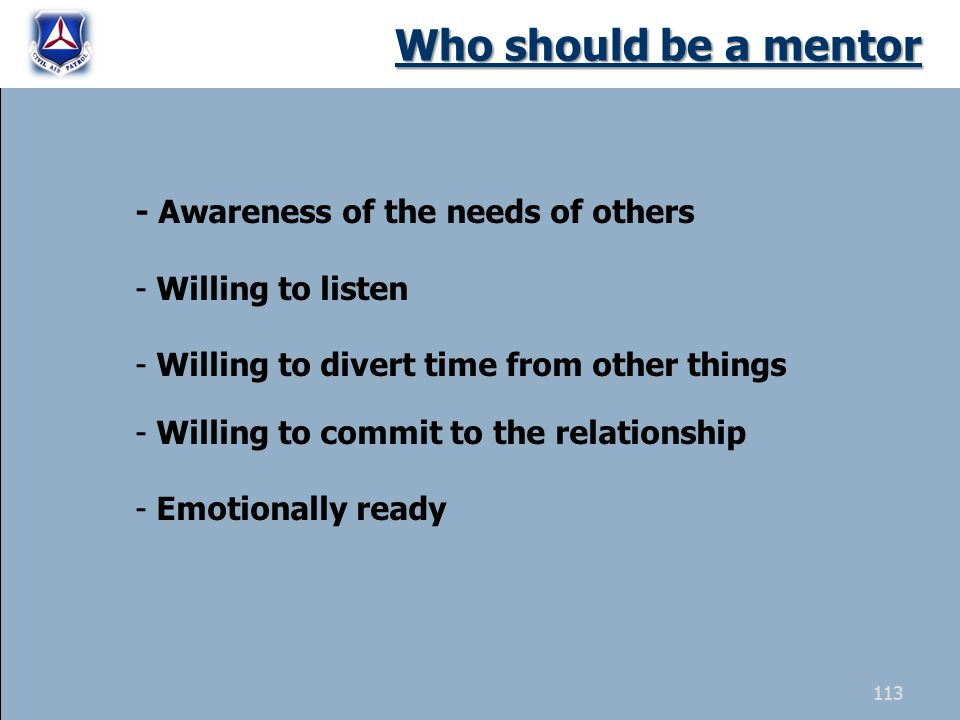 Who should be a mentor - Awareness of the needs of others - Willing to listen - Willing to divert time from other things - Willing to commit to the re