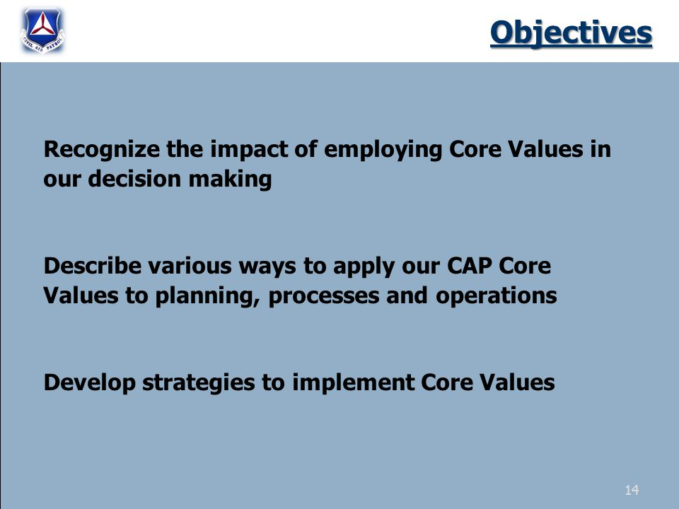 Objectives Recognize the impact of employing Core Values in our decision making Describe various ways to apply our CAP Core Values to planning, processes and operations Develop strategies to implement Core Values 14