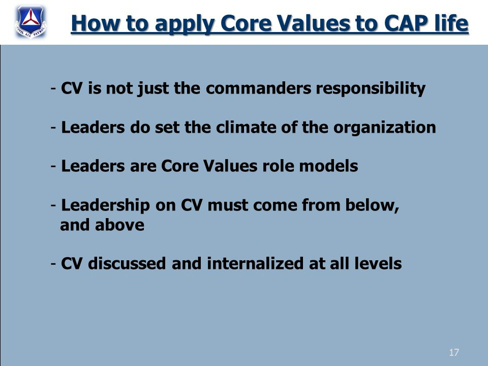 How to apply Core Values to CAP life - CV is not just the commanders responsibility - Leaders do set the climate of the organization - Leaders are Core Values role models - Leadership on CV must come from below, and above - CV discussed and internalized at all levels 17