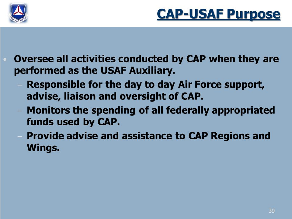 39 Oversee all activities conducted by CAP when they are performed as the USAF Auxiliary. – Responsible for the day to day Air Force support, advise,