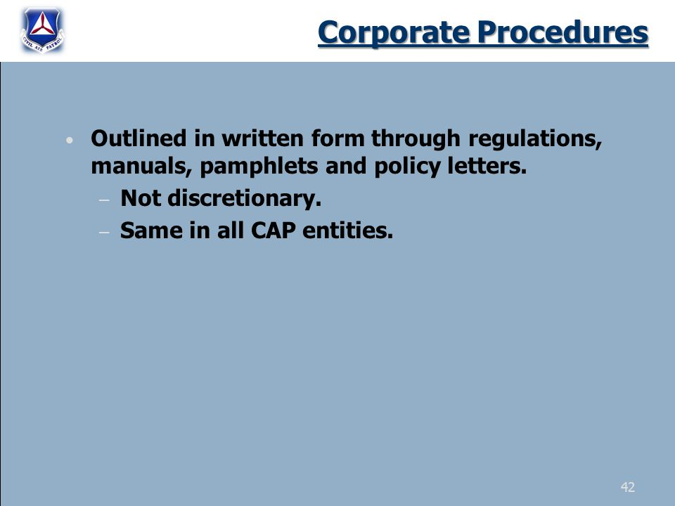 42 Outlined in written form through regulations, manuals, pamphlets and policy letters. – Not discretionary. – Same in all CAP entities. Corporate Pro