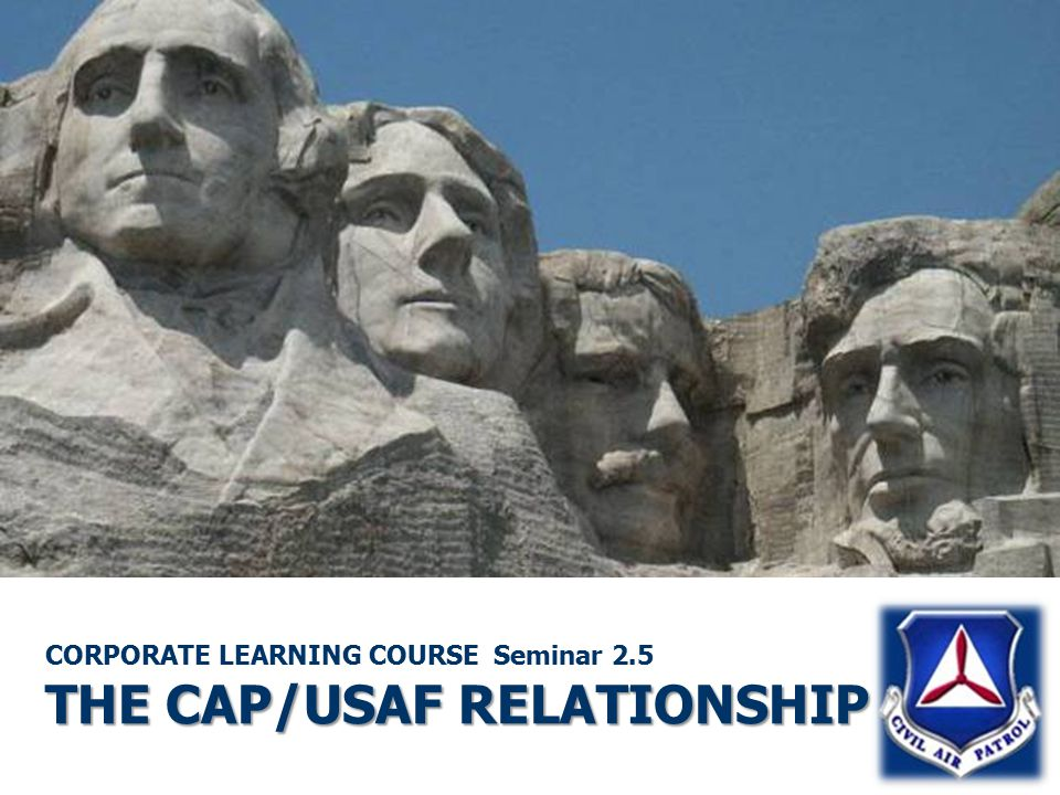 THE CAP/USAF RELATIONSHIP CORPORATE LEARNING COURSE Seminar 2.5 THE CAP/USAF RELATIONSHIP