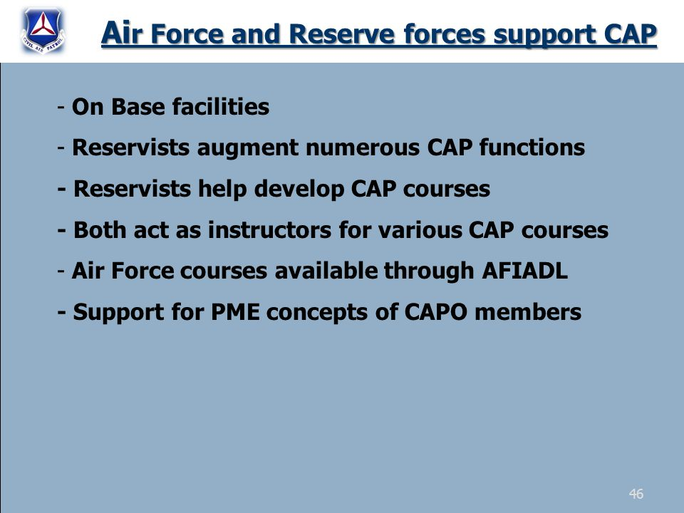 Ai r Force and Reserve forces support CAP - On Base facilities - Reservists augment numerous CAP functions - Reservists help develop CAP courses - Bot