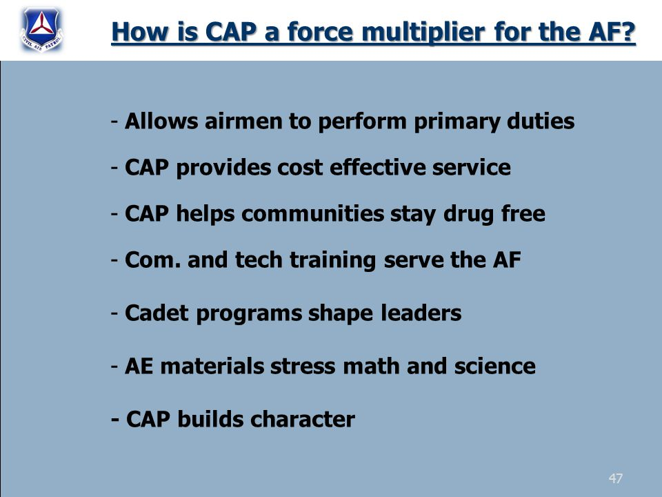 How is CAP a force multiplier for the AF? - Allows airmen to perform primary duties - CAP provides cost effective service - CAP helps communities stay