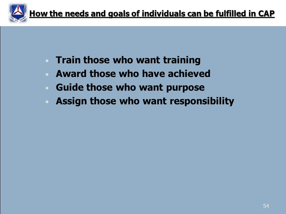 Train those who want training Award those who have achieved Guide those who want purpose Assign those who want responsibility How the needs and goals of individuals can be fulfilled in CAP 54