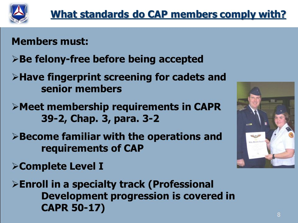 What standards do CAP members comply with? Members must:  Be felony-free before being accepted  Have fingerprint screening for cadets and senior mem