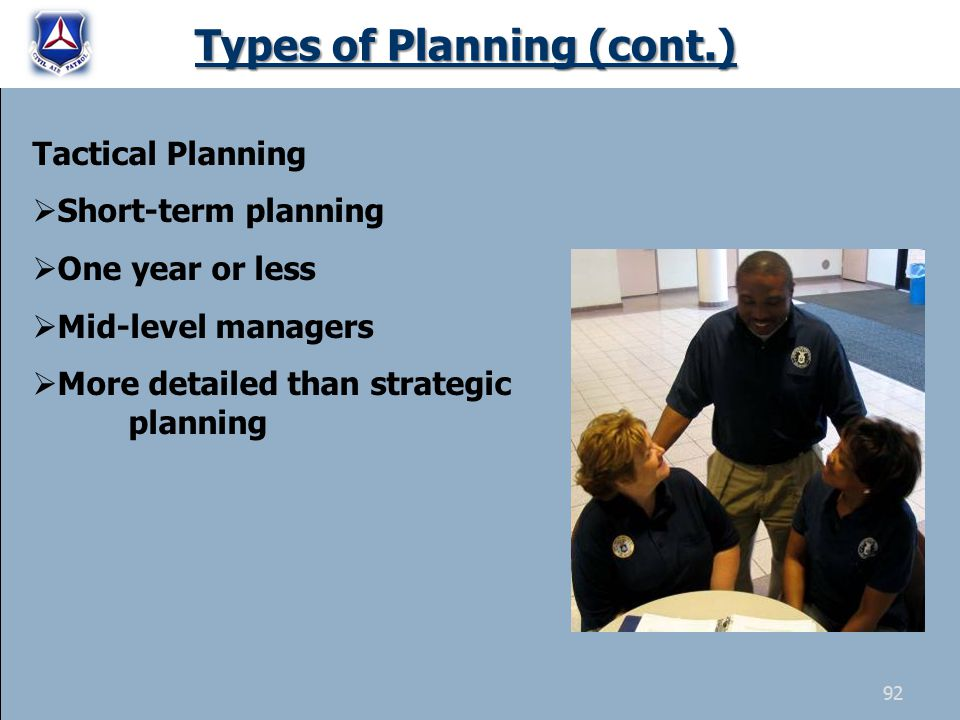 Types of Planning (cont.) Tactical Planning  Short-term planning  One year or less  Mid-level managers  More detailed than strategic planning 92
