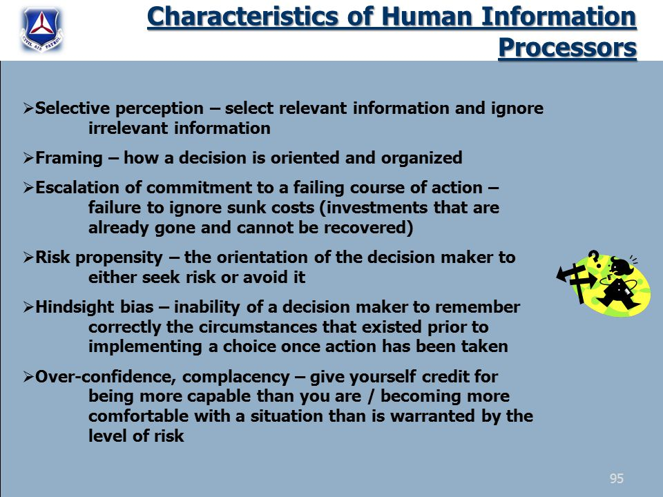 Characteristics of Human Information Processors  Selective perception – select relevant information and ignore irrelevant information  Framing – how a decision is oriented and organized  Escalation of commitment to a failing course of action – failure to ignore sunk costs (investments that are already gone and cannot be recovered)  Risk propensity – the orientation of the decision maker to either seek risk or avoid it  Hindsight bias – inability of a decision maker to remember correctly the circumstances that existed prior to implementing a choice once action has been taken  Over-confidence, complacency – give yourself credit for being more capable than you are / becoming more comfortable with a situation than is warranted by the level of risk 95